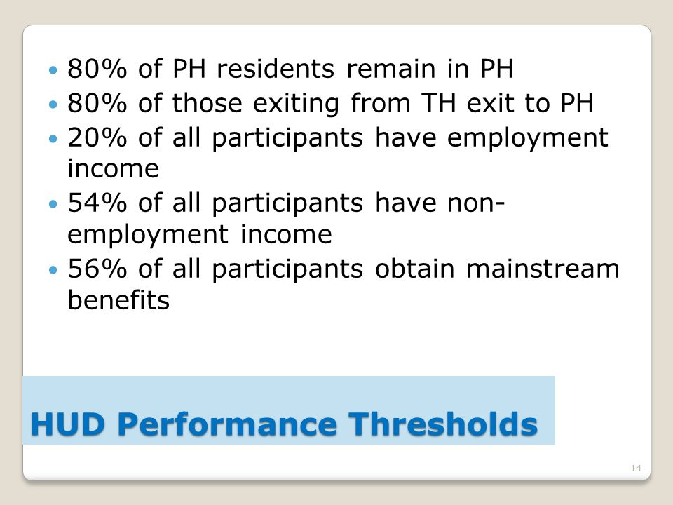14 80% of PH residents remain in PH 80% of those exiting from TH exit to PH 20% of all participants have employment income 54% of all participants have non- employment income 56% of all participants obtain mainstream benefits HUD Performance Thresholds