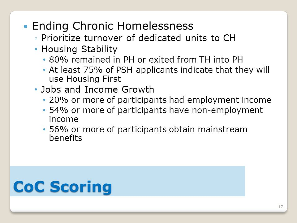 17 Ending Chronic Homelessness ◦Prioritize turnover of dedicated units to CH Housing Stability 80% remained in PH or exited from TH into PH At least 75% of PSH applicants indicate that they will use Housing First Jobs and Income Growth 20% or more of participants had employment income 54% or more of participants have non-employment income 56% or more of participants obtain mainstream benefits CoC Scoring