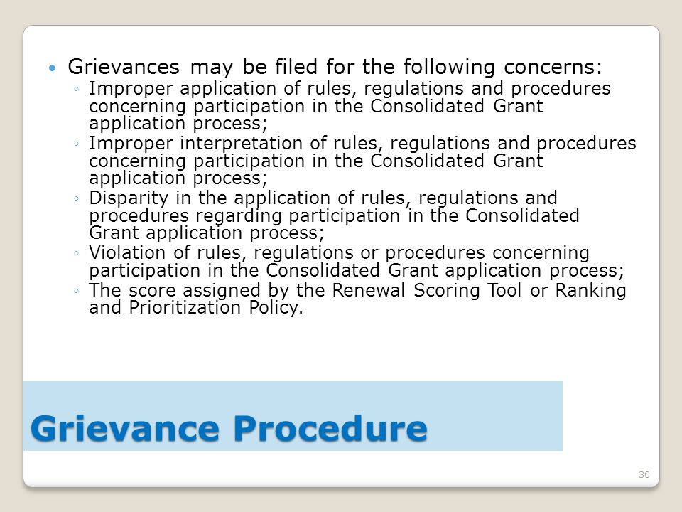 30 Grievances may be filed for the following concerns: ◦Improper application of rules, regulations and procedures concerning participation in the Consolidated Grant application process; ◦Improper interpretation of rules, regulations and procedures concerning participation in the Consolidated Grant application process; ◦Disparity in the application of rules, regulations and procedures regarding participation in the Consolidated Grant application process; ◦Violation of rules, regulations or procedures concerning participation in the Consolidated Grant application process; ◦The score assigned by the Renewal Scoring Tool or Ranking and Prioritization Policy.