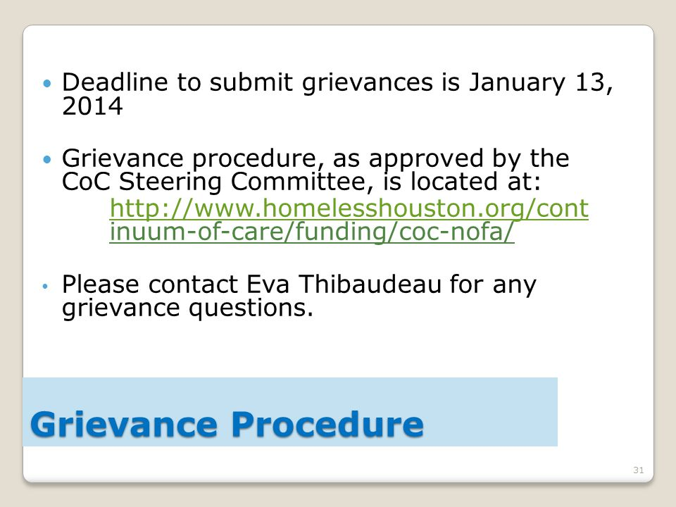 31 Deadline to submit grievances is January 13, 2014 Grievance procedure, as approved by the CoC Steering Committee, is located at: http://www.homelesshouston.org/cont http://www.homelesshouston.org/cont inuum-of-care/funding/coc-nofa/ Please contact Eva Thibaudeau for any grievance questions.
