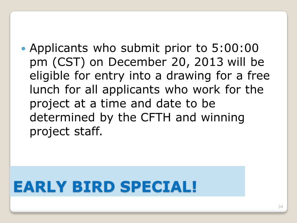 34 Applicants who submit prior to 5:00:00 pm (CST) on December 20, 2013 will be eligible for entry into a drawing for a free lunch for all applicants who work for the project at a time and date to be determined by the CFTH and winning project staff.