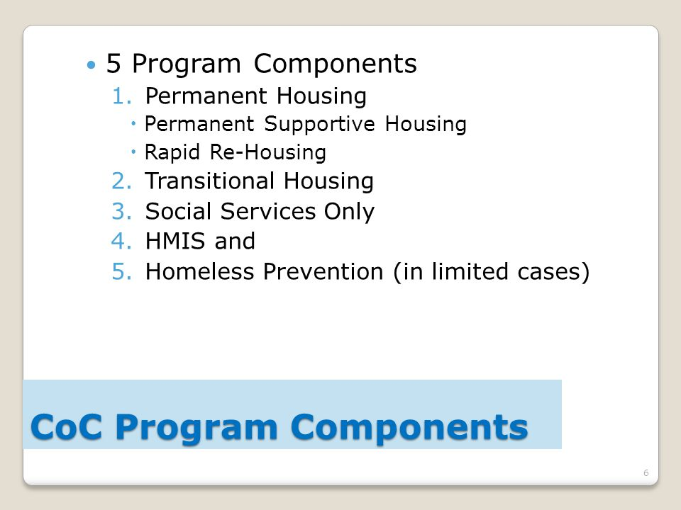 6 5 Program Components 1.Permanent Housing  Permanent Supportive Housing  Rapid Re-Housing 2.Transitional Housing 3.Social Services Only 4.HMIS and 5.Homeless Prevention (in limited cases) CoC Program Components
