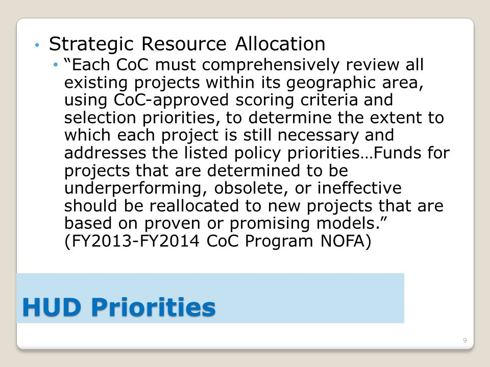 9 Strategic Resource Allocation Each CoC must comprehensively review all existing projects within its geographic area, using CoC-approved scoring criteria and selection priorities, to determine the extent to which each project is still necessary and addresses the listed policy priorities…Funds for projects that are determined to be underperforming, obsolete, or ineffective should be reallocated to new projects that are based on proven or promising models. (FY2013-FY2014 CoC Program NOFA) HUD Priorities