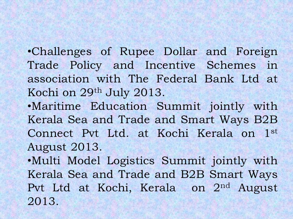 Challenges of Rupee Dollar and Foreign Trade Policy and Incentive Schemes in association with The Federal Bank Ltd at Kochi on 29 th July 2013.