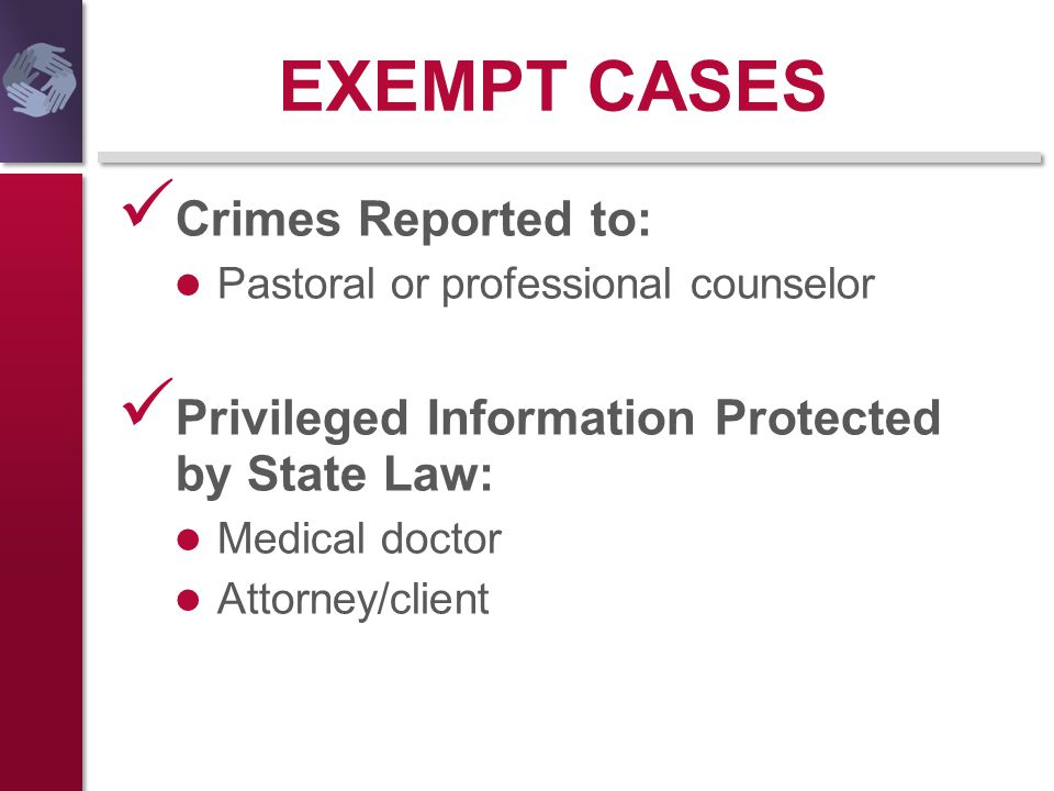 EXEMPT CASES Crimes Reported to: Pastoral or professional counselor Privileged Information Protected by State Law: Medical doctor Attorney/client
