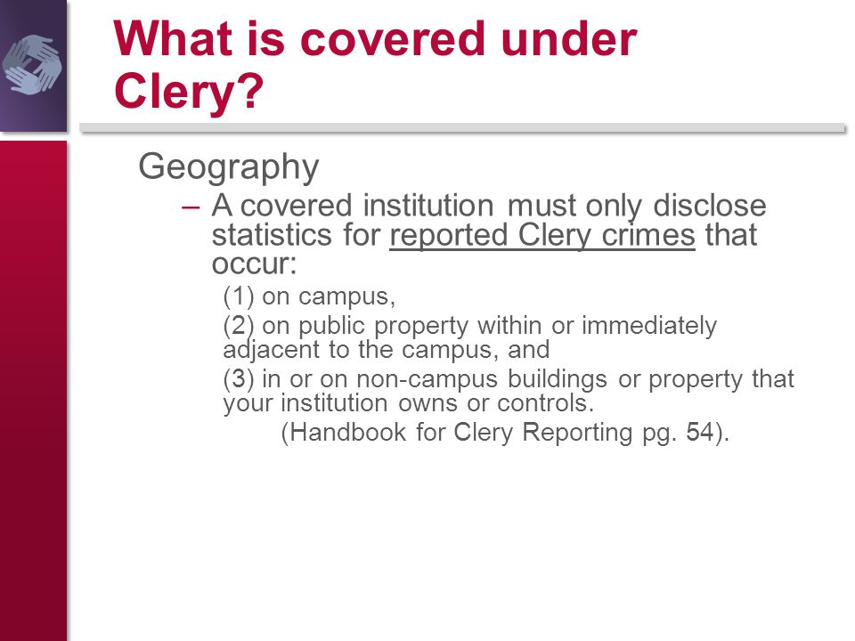 What is covered under Clery? Geography –A covered institution must only disclose statistics for reported Clery crimes that occur: (1) on campus, (2) o
