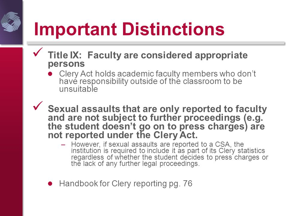 Important Distinctions Title IX: Faculty are considered appropriate persons Clery Act holds academic faculty members who don't have responsibility out