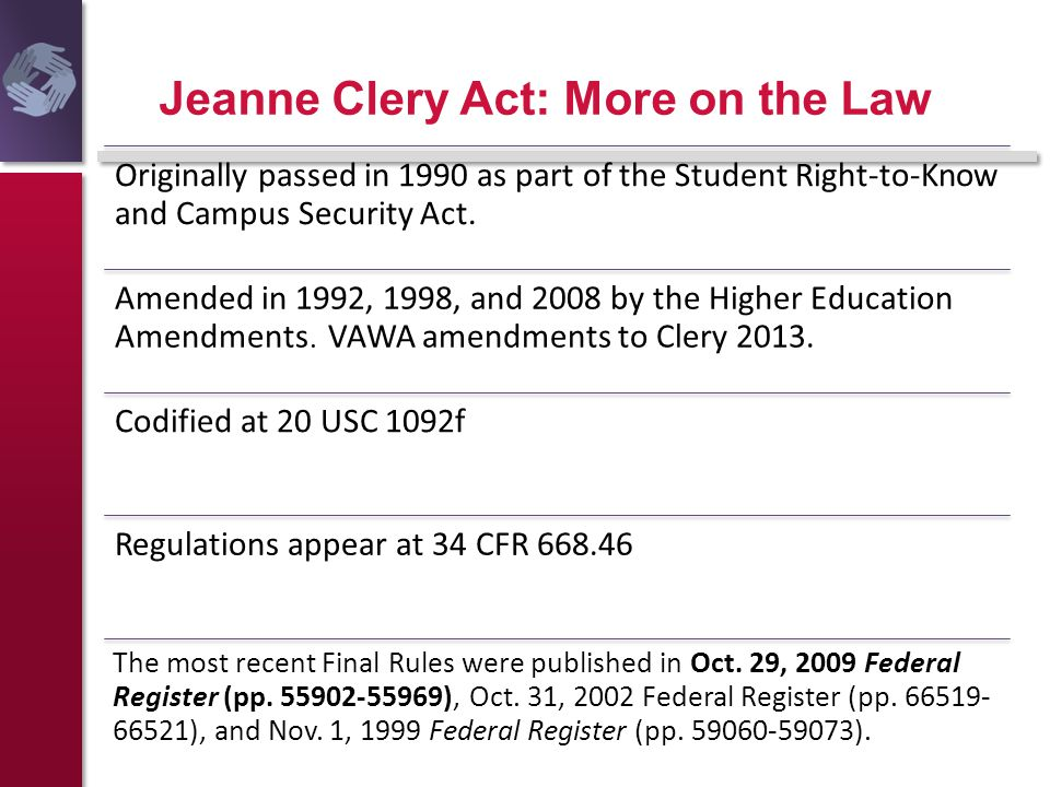 Jeanne Clery Act: More on the Law Originally passed in 1990 as part of the Student Right-to-Know and Campus Security Act. Amended in 1992, 1998, and 2