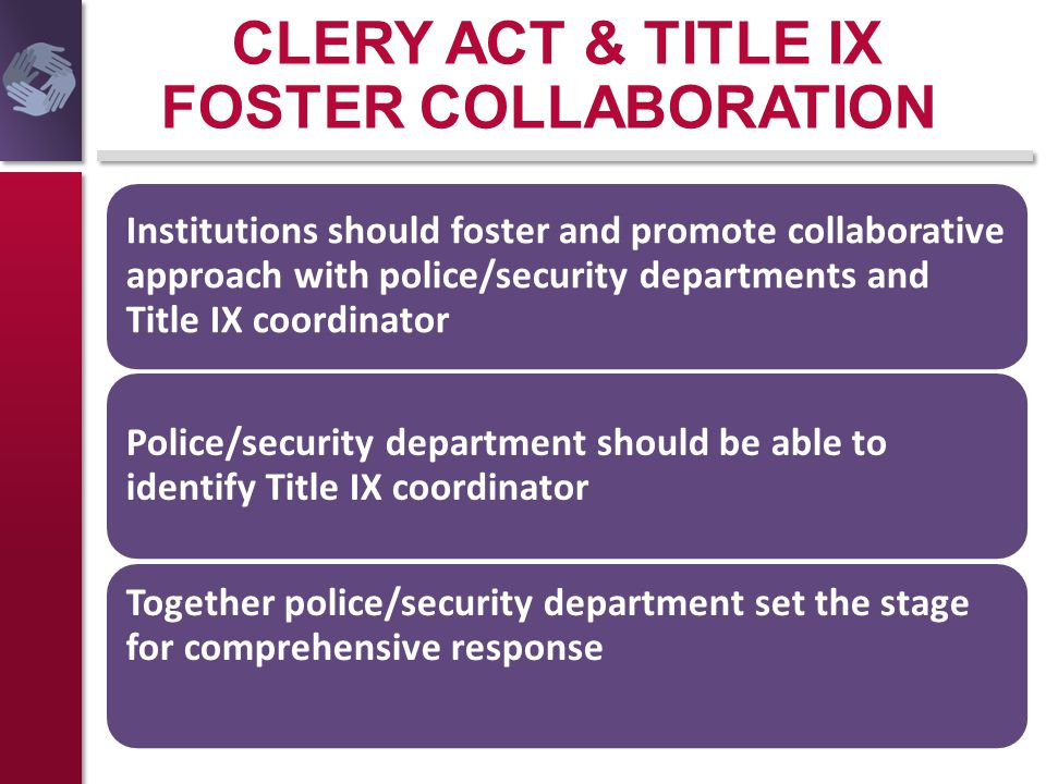 CLERY ACT & TITLE IX FOSTER COLLABORATION Institutions should foster and promote collaborative approach with police/security departments and Title IX
