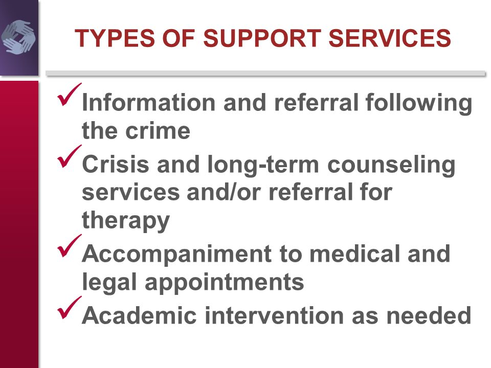 TYPES OF SUPPORT SERVICES Information and referral following the crime Crisis and long-term counseling services and/or referral for therapy Accompanim