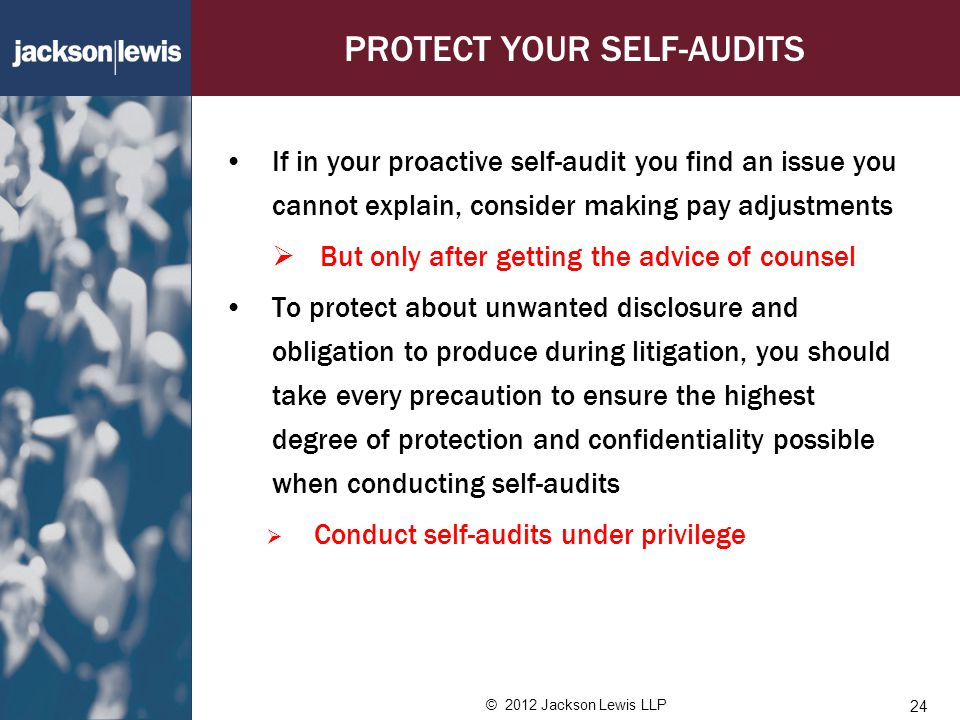 © 2012 Jackson Lewis LLP PROTECT YOUR SELF-AUDITS If in your proactive self-audit you find an issue you cannot explain, consider making pay adjustments  But only after getting the advice of counsel To protect about unwanted disclosure and obligation to produce during litigation, you should take every precaution to ensure the highest degree of protection and confidentiality possible when conducting self-audits  Conduct self-audits under privilege 24