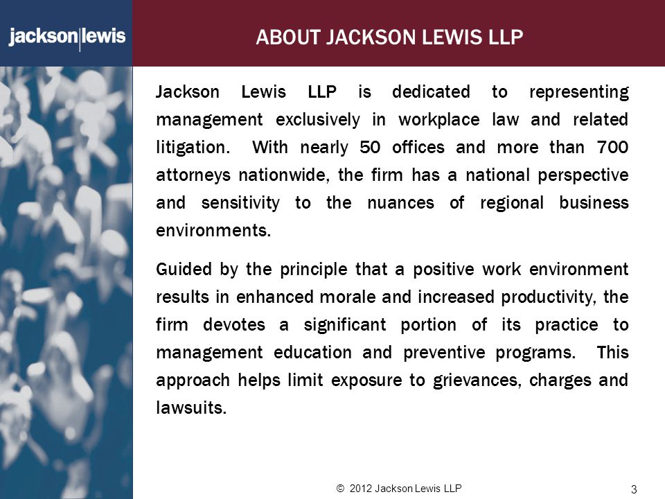 © 2012 Jackson Lewis LLP ABOUT JACKSON LEWIS LLP Jackson Lewis LLP is dedicated to representing management exclusively in workplace law and related litigation.