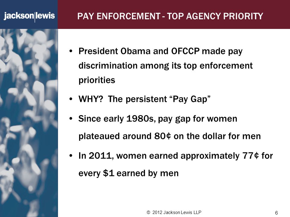 © 2012 Jackson Lewis LLP PAY ENFORCEMENT - TOP AGENCY PRIORITY President Obama and OFCCP made pay discrimination among its top enforcement priorities WHY.
