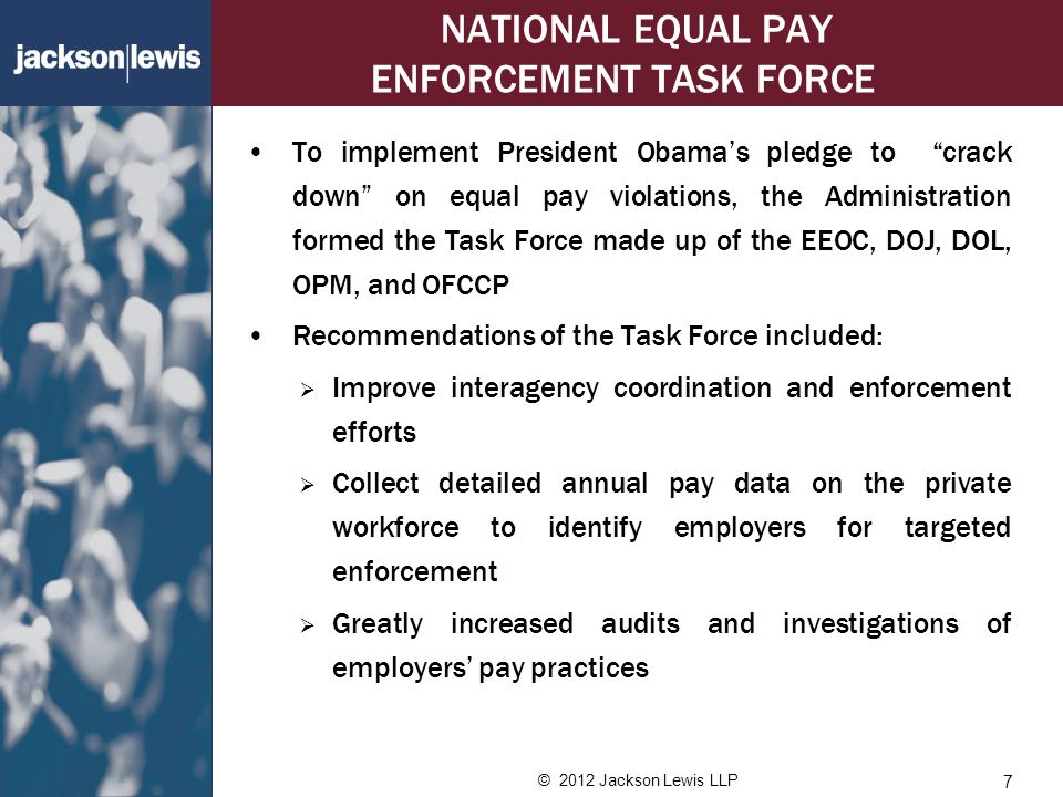 © 2012 Jackson Lewis LLP NATIONAL EQUAL PAY ENFORCEMENT TASK FORCE To implement President Obama's pledge to crack down on equal pay violations, the Administration formed the Task Force made up of the EEOC, DOJ, DOL, OPM, and OFCCP Recommendations of the Task Force included:  Improve interagency coordination and enforcement efforts  Collect detailed annual pay data on the private workforce to identify employers for targeted enforcement  Greatly increased audits and investigations of employers' pay practices 7