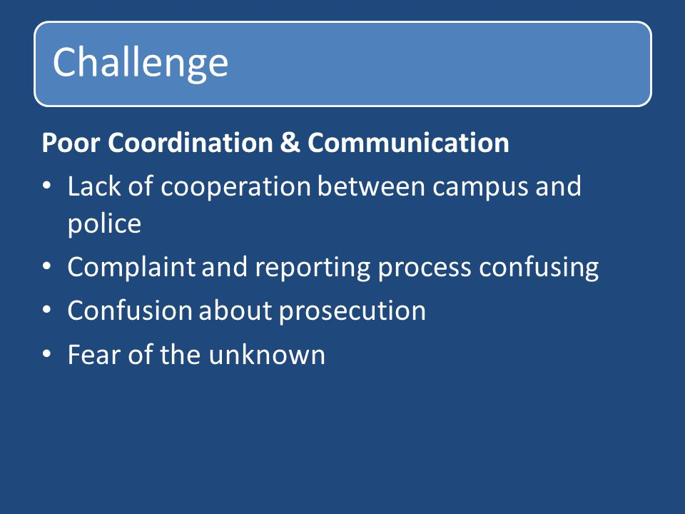Challenge Poor Coordination & Communication Lack of cooperation between campus and police Complaint and reporting process confusing Confusion about prosecution Fear of the unknown