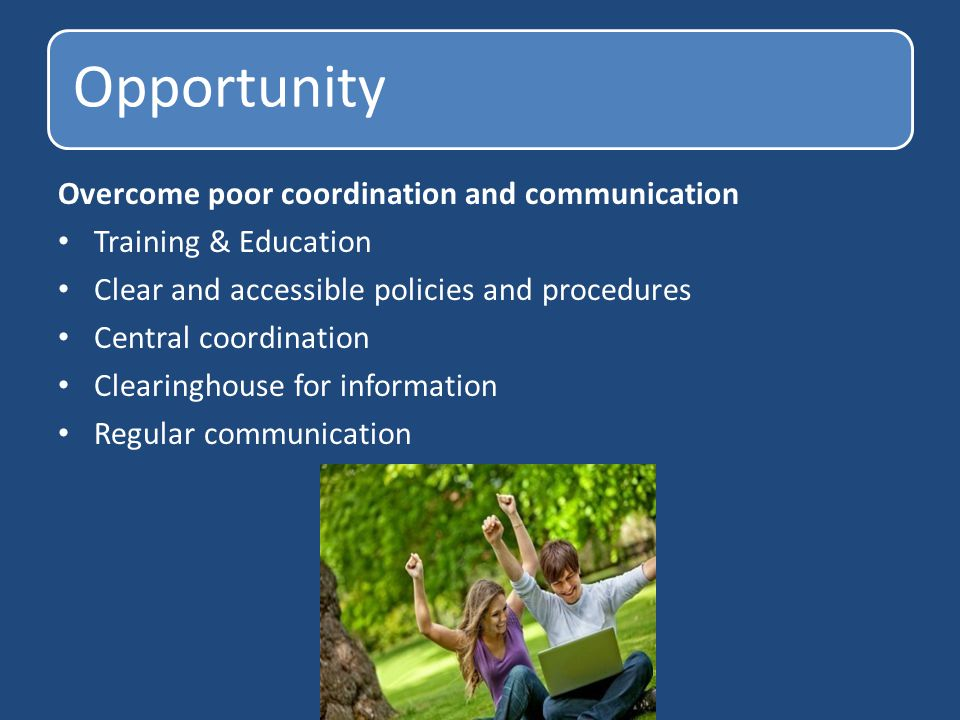 Opportunity Overcome poor coordination and communication Training & Education Clear and accessible policies and procedures Central coordination Clearinghouse for information Regular communication