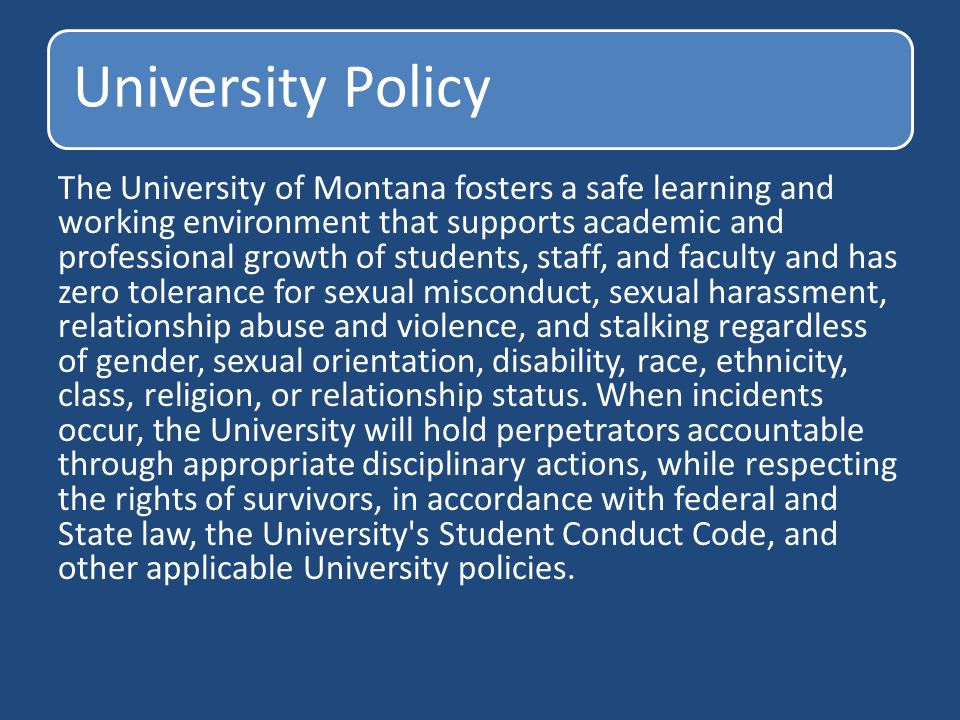 University Policy The University of Montana fosters a safe learning and working environment that supports academic and professional growth of students, staff, and faculty and has zero tolerance for sexual misconduct, sexual harassment, relationship abuse and violence, and stalking regardless of gender, sexual orientation, disability, race, ethnicity, class, religion, or relationship status.