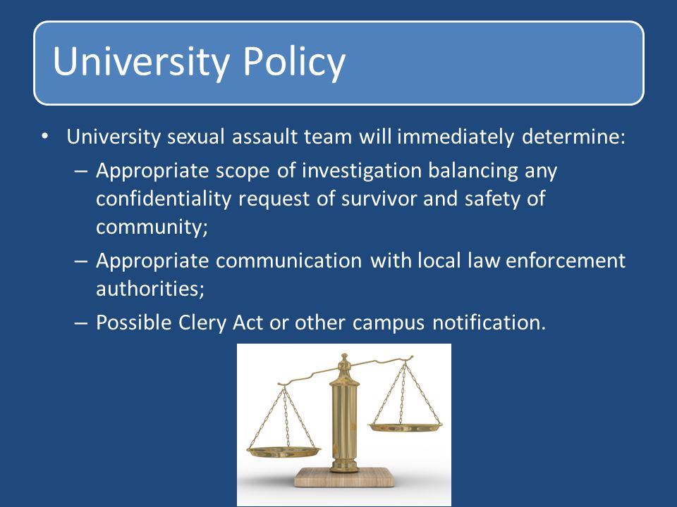 University Policy University sexual assault team will immediately determine: – Appropriate scope of investigation balancing any confidentiality request of survivor and safety of community; – Appropriate communication with local law enforcement authorities; – Possible Clery Act or other campus notification.