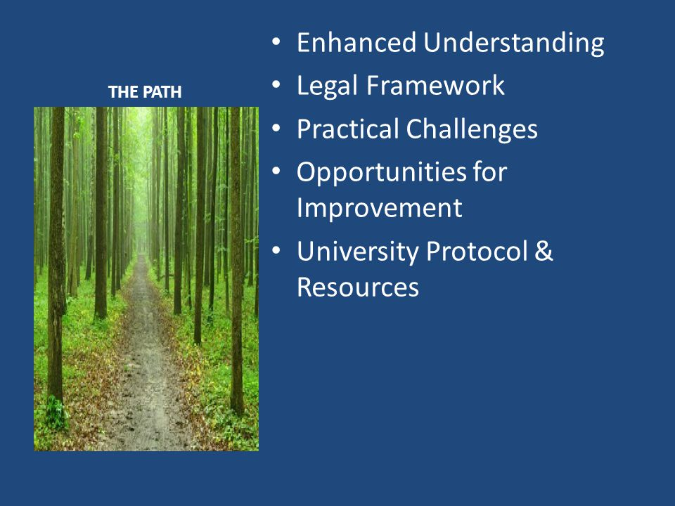 THE PATH Enhanced Understanding Legal Framework Practical Challenges Opportunities for Improvement University Protocol & Resources
