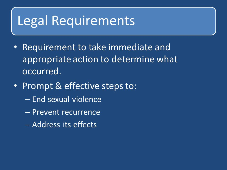 Legal Requirements Requirement to take immediate and appropriate action to determine what occurred. Prompt & effective steps to: – End sexual violence