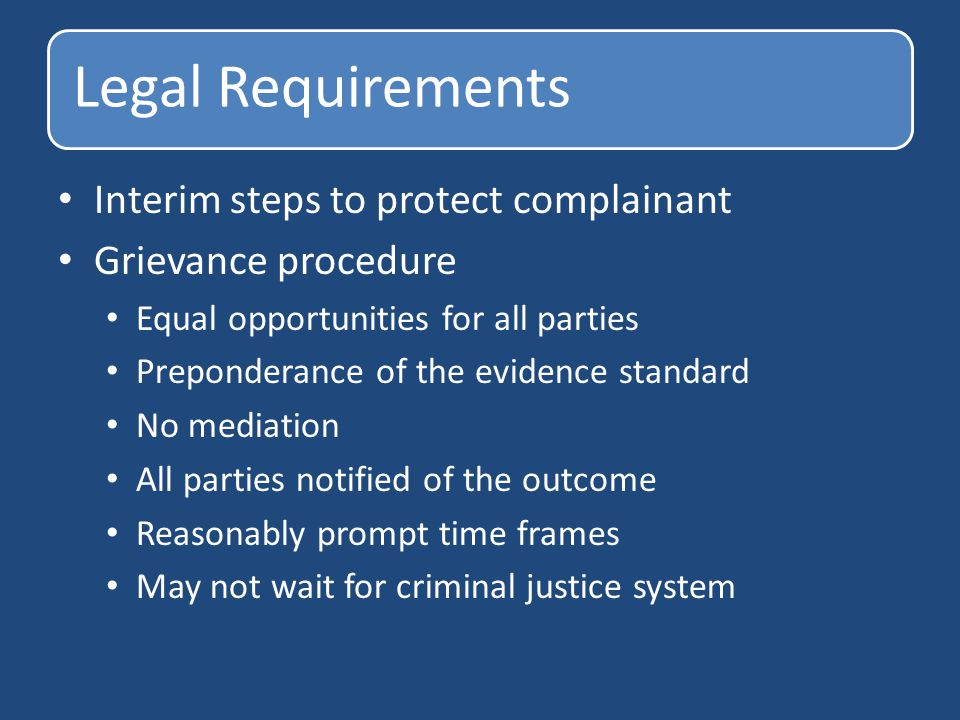 Legal Requirements Interim steps to protect complainant Grievance procedure Equal opportunities for all parties Preponderance of the evidence standard