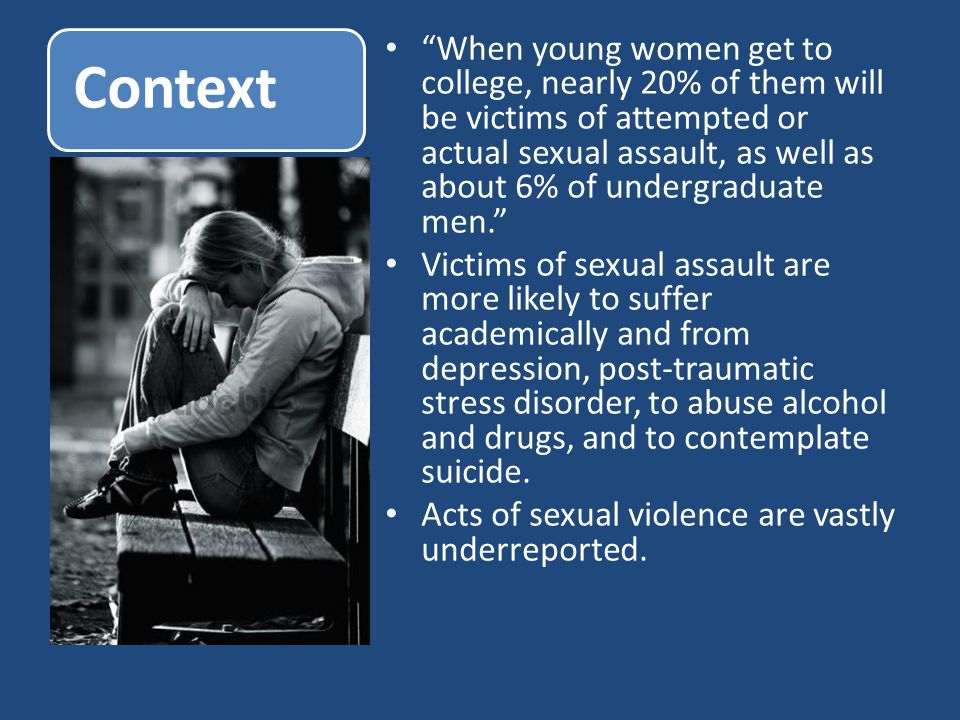 Context When young women get to college, nearly 20% of them will be victims of attempted or actual sexual assault, as well as about 6% of undergraduate men. Victims of sexual assault are more likely to suffer academically and from depression, post-traumatic stress disorder, to abuse alcohol and drugs, and to contemplate suicide.