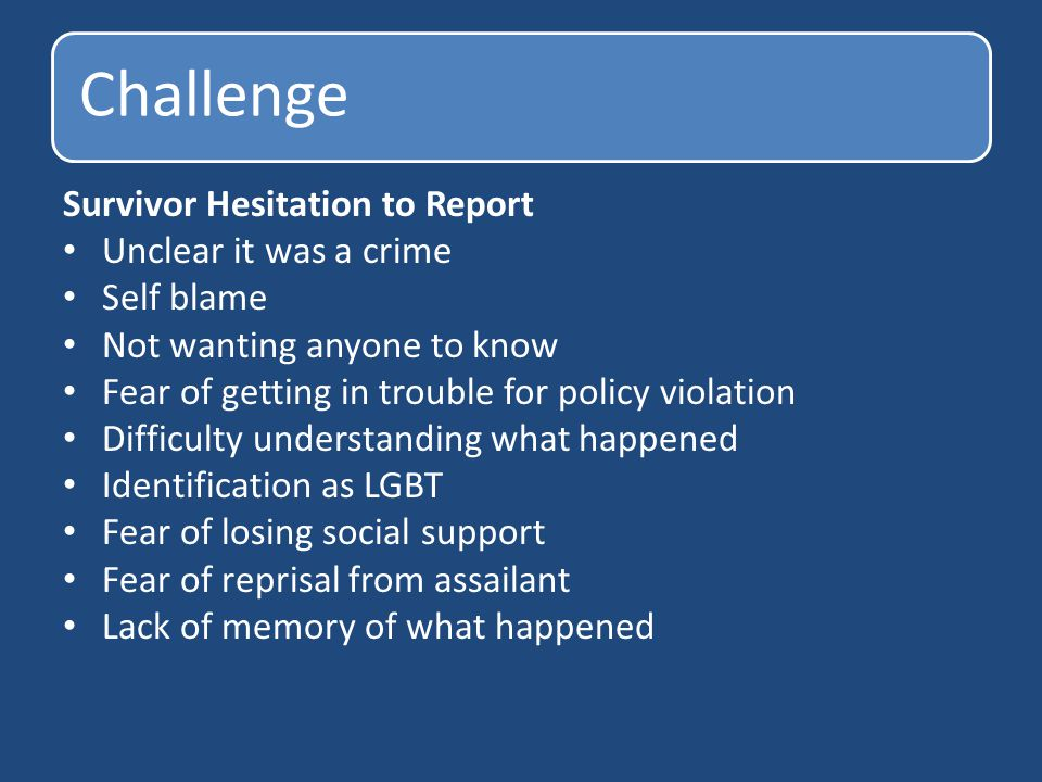 Challenge Survivor Hesitation to Report Unclear it was a crime Self blame Not wanting anyone to know Fear of getting in trouble for policy violation D