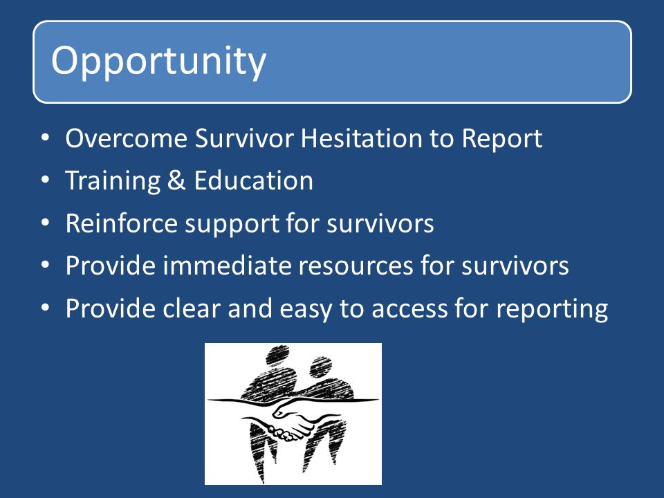 Opportunity Overcome Survivor Hesitation to Report Training & Education Reinforce support for survivors Provide immediate resources for survivors Prov