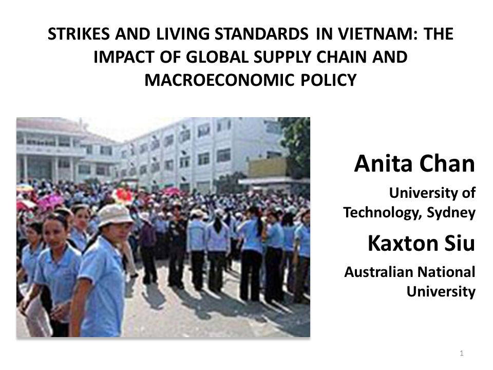 STRIKES AND LIVING STANDARDS IN VIETNAM: THE IMPACT OF GLOBAL SUPPLY CHAIN AND MACROECONOMIC POLICY Anita Chan University of Technology, Sydney Kaxton Siu Australian National University 1