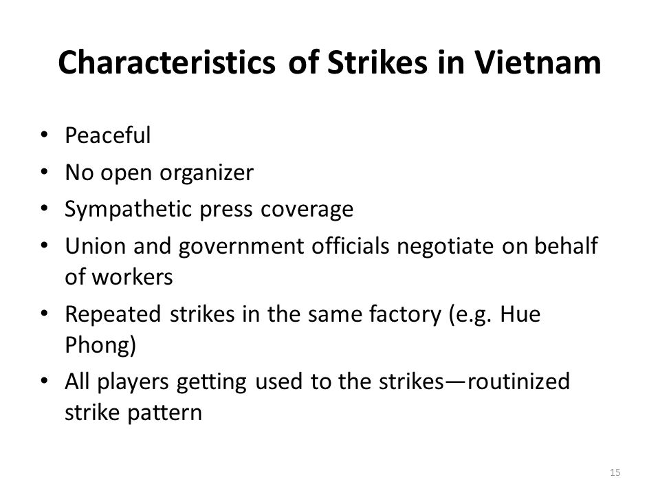 Characteristics of Strikes in Vietnam Peaceful No open organizer Sympathetic press coverage Union and government officials negotiate on behalf of workers Repeated strikes in the same factory (e.g.