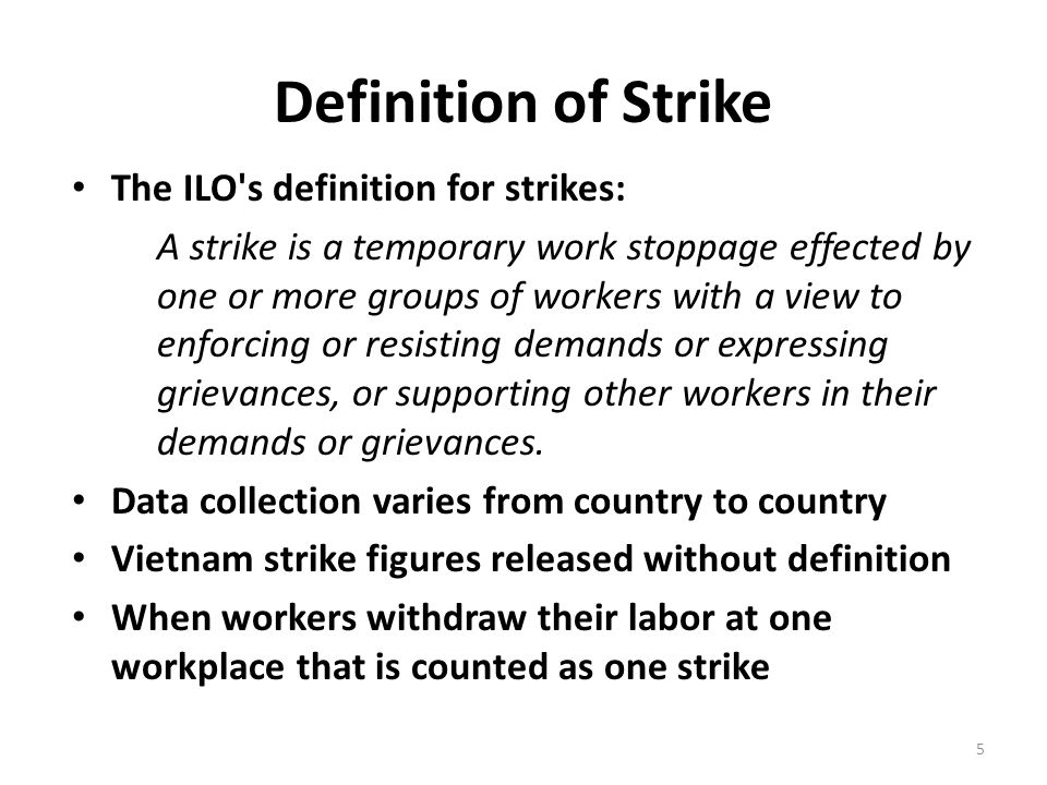 Definition of Strike The ILO s definition for strikes: A strike is a temporary work stoppage effected by one or more groups of workers with a view to enforcing or resisting demands or expressing grievances, or supporting other workers in their demands or grievances.