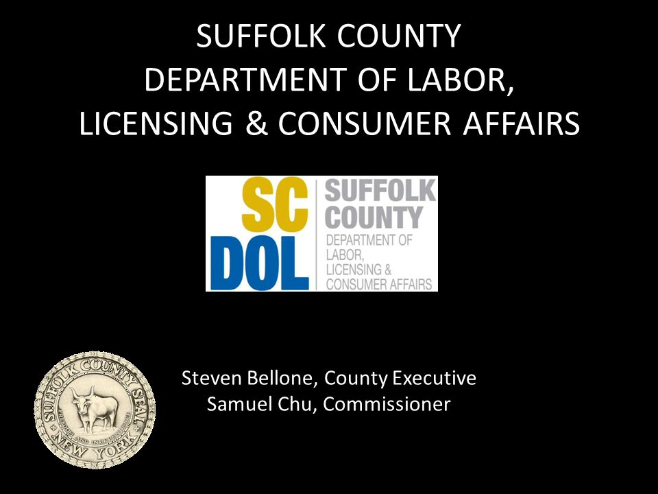 SUFFOLK COUNTY DEPARTMENT OF LABOR, LICENSING & CONSUMER AFFAIRS Steven Bellone, County Executive Samuel Chu, Commissioner