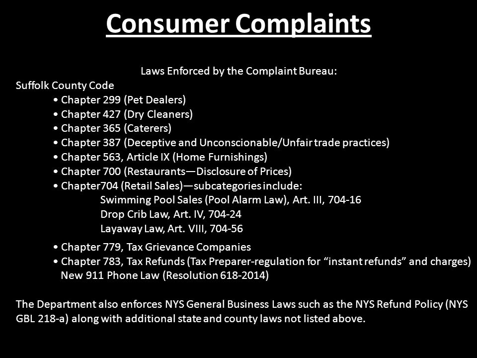 Laws Enforced by the Complaint Bureau: Suffolk County Code Chapter 299 (Pet Dealers) Chapter 427 (Dry Cleaners) Chapter 365 (Caterers) Chapter 387 (Deceptive and Unconscionable/Unfair trade practices) Chapter 563, Article IX (Home Furnishings) Chapter 700 (Restaurants—Disclosure of Prices) Chapter704 (Retail Sales)—subcategories include: Swimming Pool Sales (Pool Alarm Law), Art.