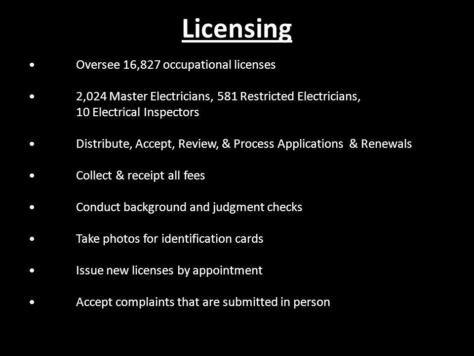 Licensing Oversee 16,827 occupational licenses 2,024 Master Electricians, 581 Restricted Electricians, 10 Electrical Inspectors Distribute, Accept, Review, & Process Applications & Renewals Collect & receipt all fees Conduct background and judgment checks Take photos for identification cards Issue new licenses by appointment Accept complaints that are submitted in person