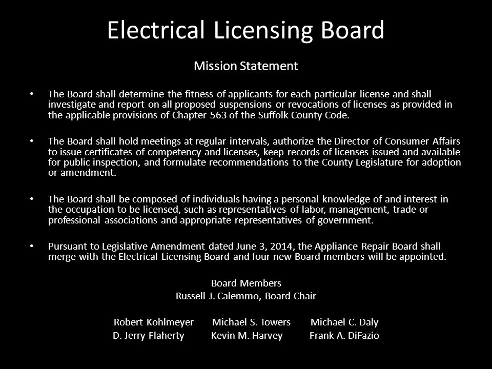 Electrical Licensing Board Mission Statement The Board shall determine the fitness of applicants for each particular license and shall investigate and report on all proposed suspensions or revocations of licenses as provided in the applicable provisions of Chapter 563 of the Suffolk County Code.