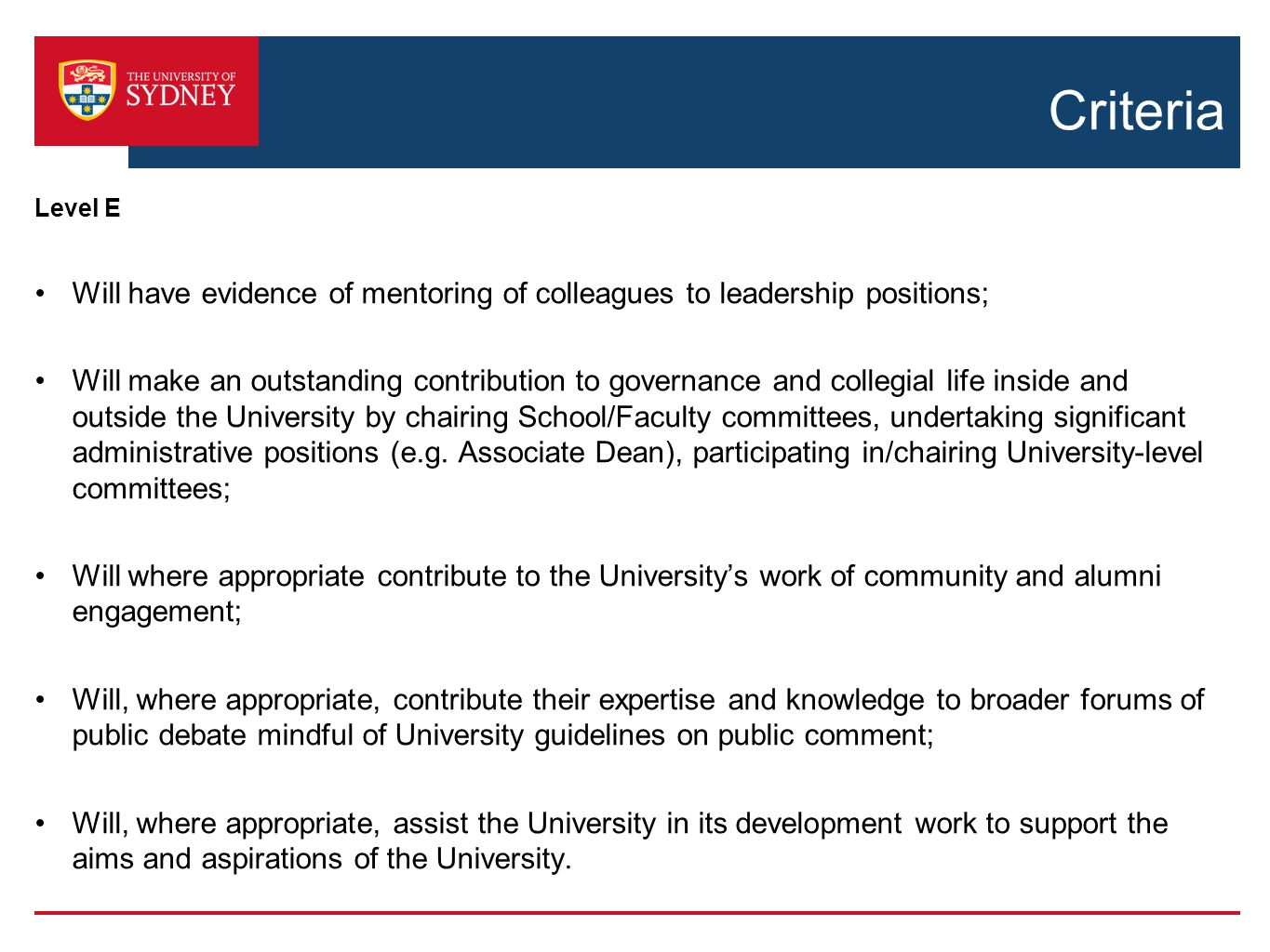 Criteria Level E Will have evidence of mentoring of colleagues to leadership positions; Will make an outstanding contribution to governance and collegial life inside and outside the University by chairing School/Faculty committees, undertaking significant administrative positions (e.g.