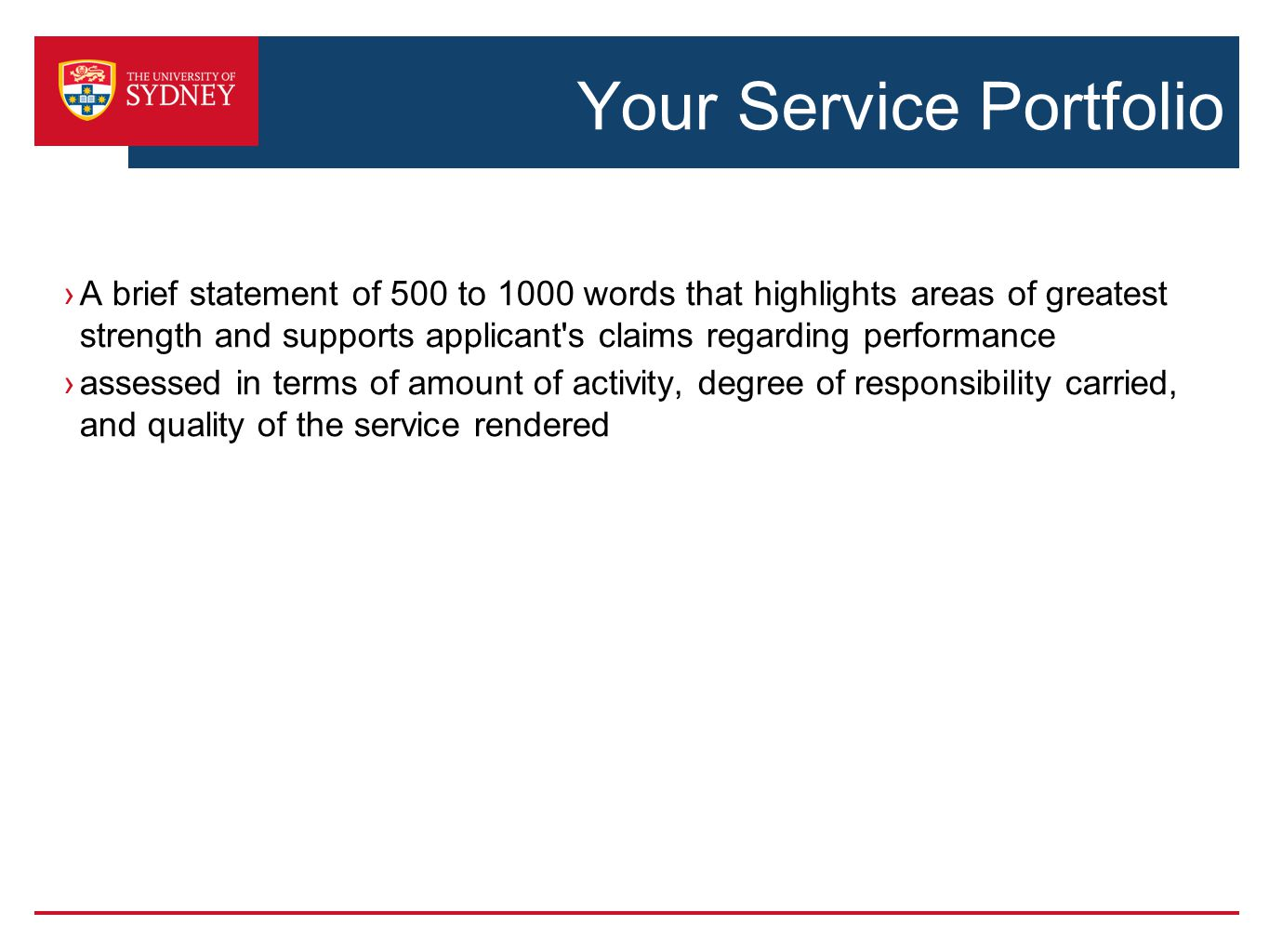 Your Service Portfolio ›A brief statement of 500 to 1000 words that highlights areas of greatest strength and supports applicant s claims regarding performance ›assessed in terms of amount of activity, degree of responsibility carried, and quality of the service rendered