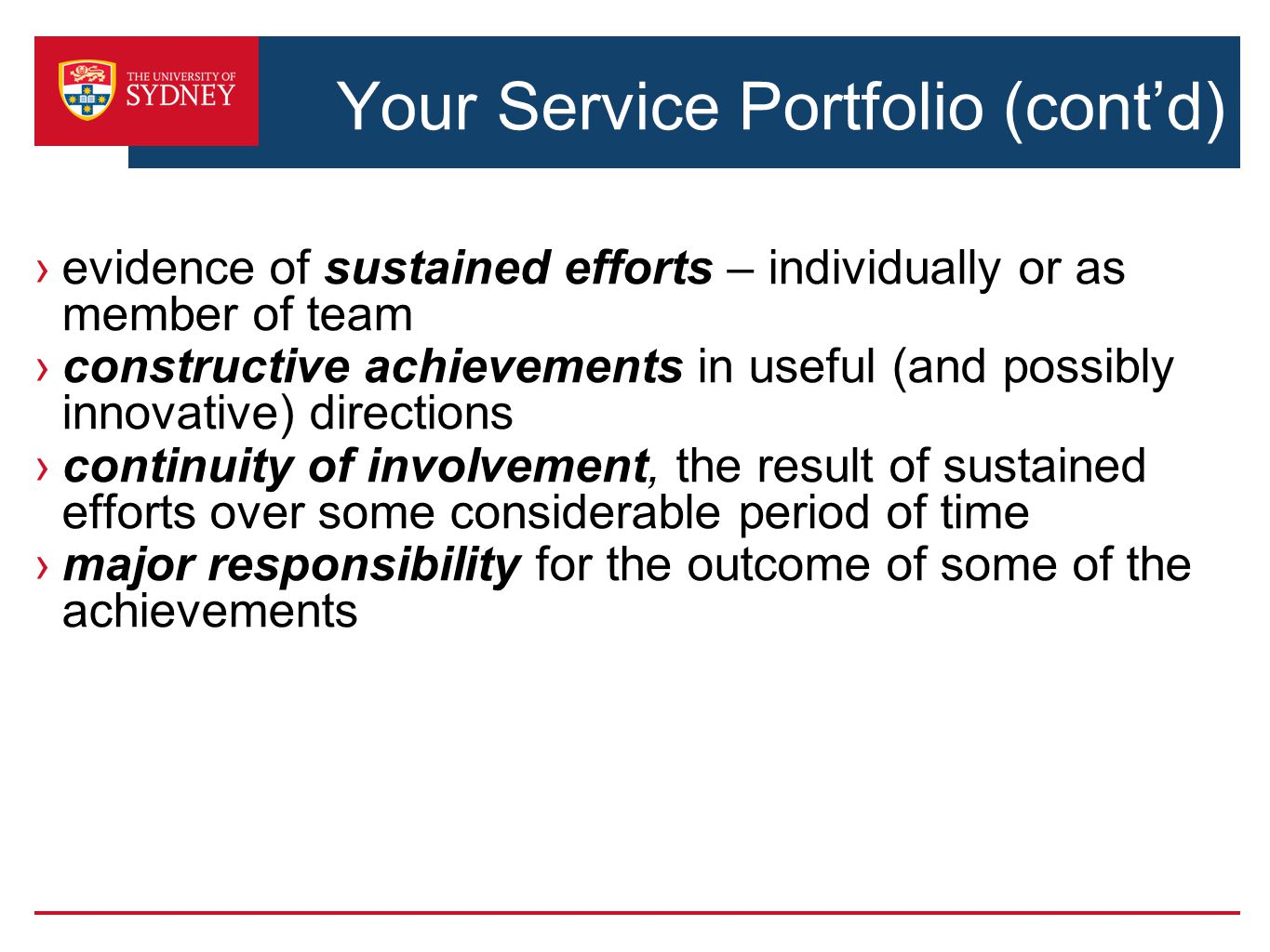 Your Service Portfolio (cont'd) ›evidence of sustained efforts – individually or as member of team ›constructive achievements in useful (and possibly innovative) directions ›continuity of involvement, the result of sustained efforts over some considerable period of time ›major responsibility for the outcome of some of the achievements