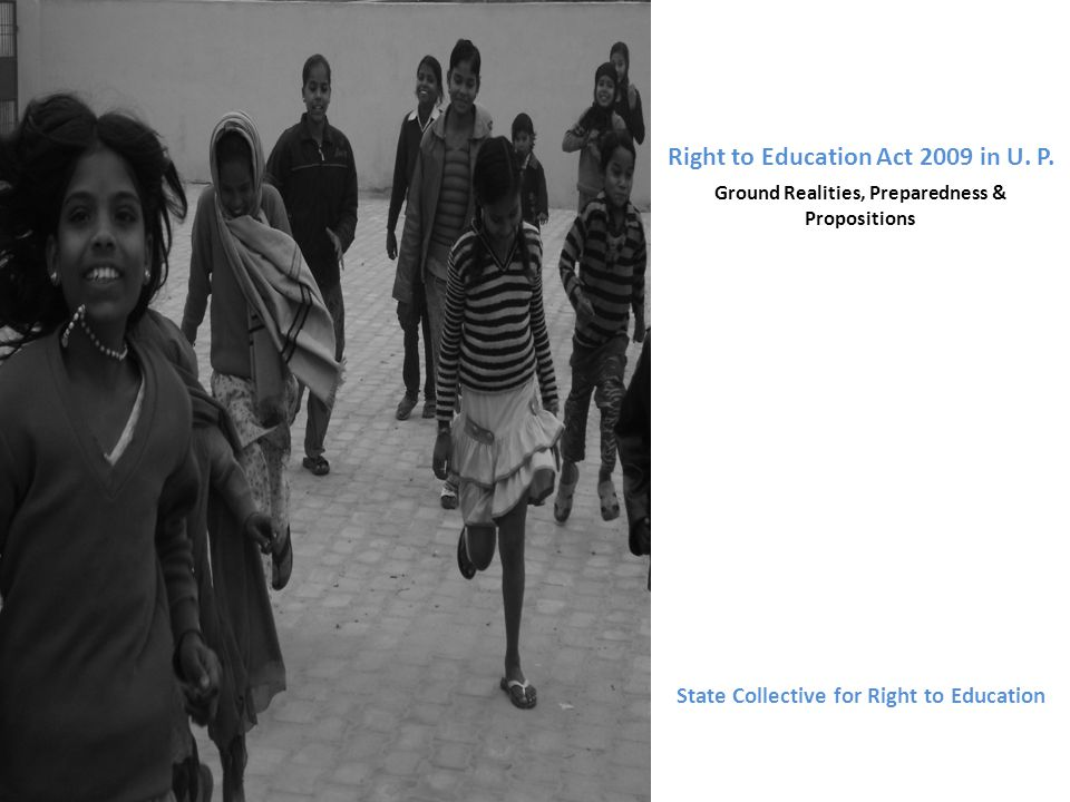 Right to Education Act 2009 in U. P. Ground Realities, Preparedness & Propositions State Collective for Right to Education