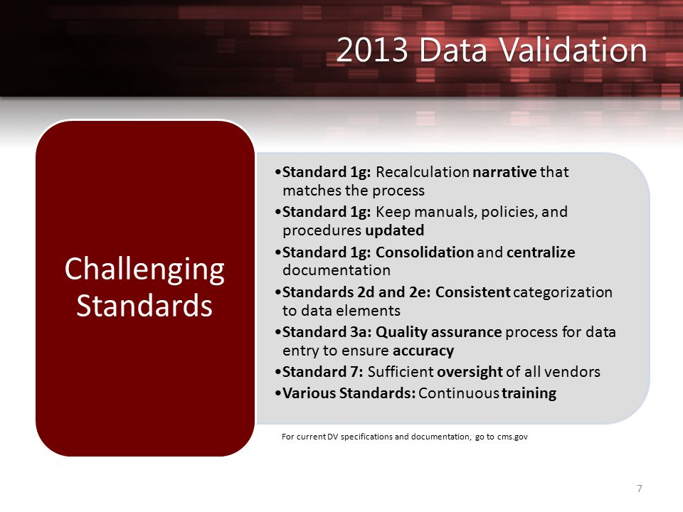 7 Standard 1g: Recalculation narrative that matches the process Standard 1g: Keep manuals, policies, and procedures updated Standard 1g: Consolidation and centralize documentation Standards 2d and 2e: Consistent categorization to data elements Standard 3a: Quality assurance process for data entry to ensure accuracy Standard 7: Sufficient oversight of all vendors Various Standards: Continuous training Challenging Standards For current DV specifications and documentation, go to cms.gov