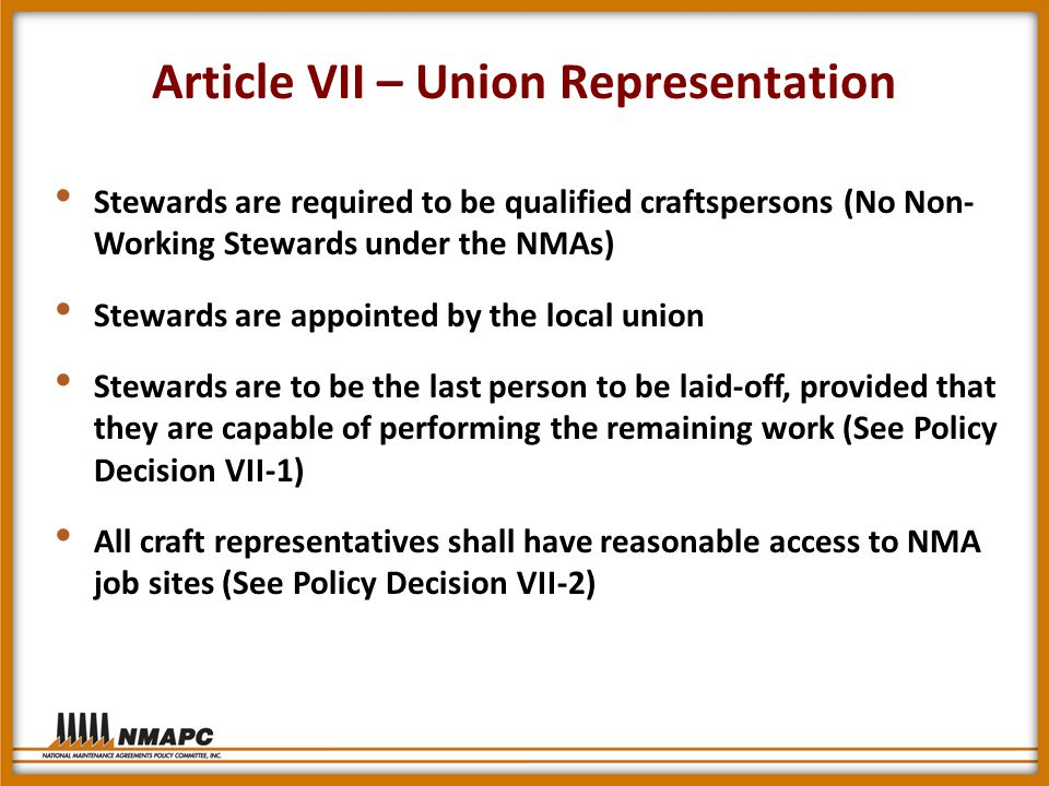 Article VII – Union Representation Stewards are required to be qualified craftspersons (No Non- Working Stewards under the NMAs) Stewards are appointed by the local union Stewards are to be the last person to be laid-off, provided that they are capable of performing the remaining work (See Policy Decision VII-1) All craft representatives shall have reasonable access to NMA job sites (See Policy Decision VII-2)