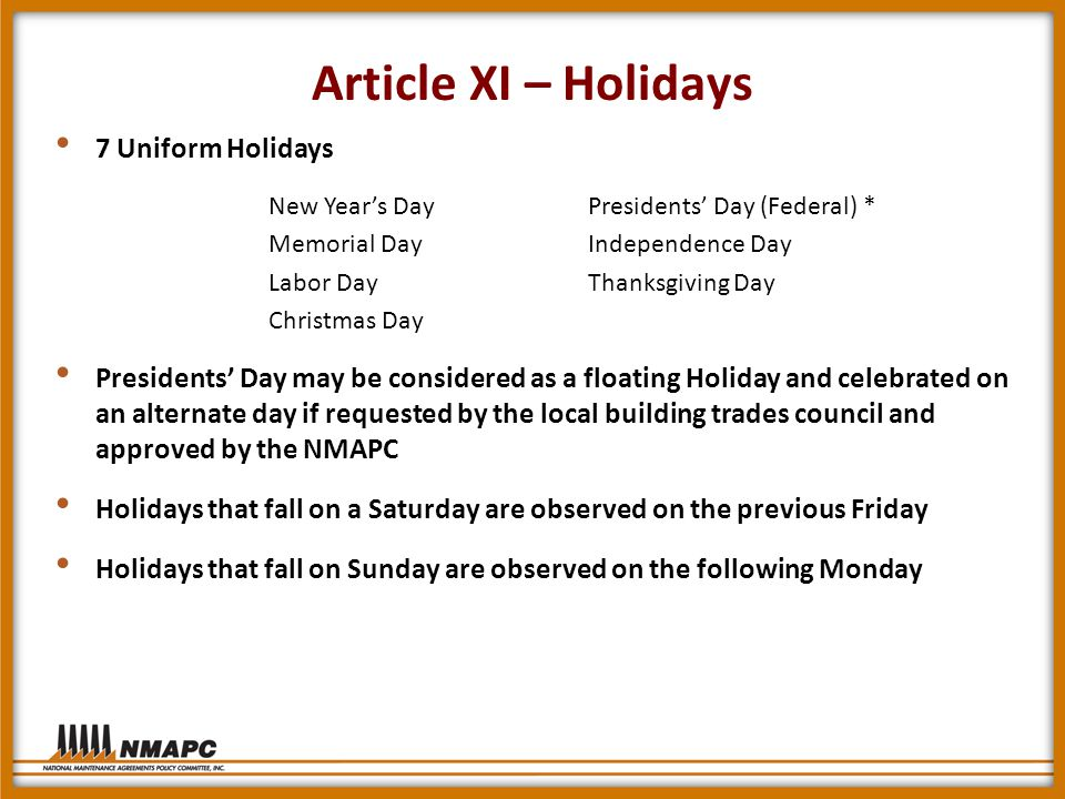 Article XI – Holidays 7 Uniform Holidays New Year's DayPresidents' Day (Federal) * Memorial DayIndependence Day Labor DayThanksgiving Day Christmas Day Presidents' Day may be considered as a floating Holiday and celebrated on an alternate day if requested by the local building trades council and approved by the NMAPC Holidays that fall on a Saturday are observed on the previous Friday Holidays that fall on Sunday are observed on the following Monday