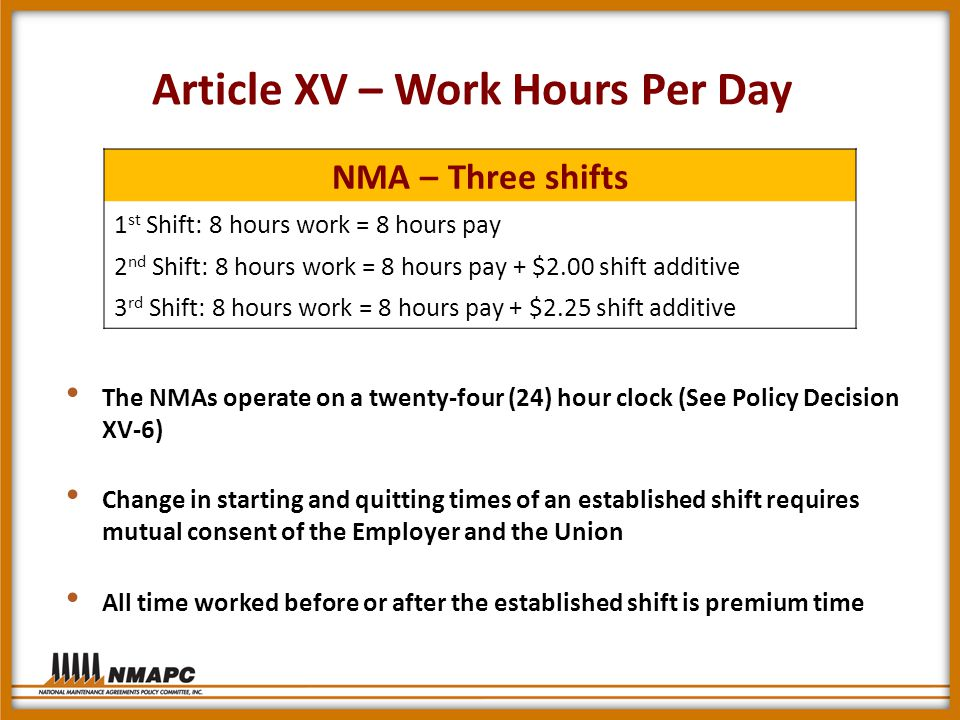 Article XV – Work Hours Per Day The NMAs operate on a twenty-four (24) hour clock (See Policy Decision XV-6) Change in starting and quitting times of an established shift requires mutual consent of the Employer and the Union All time worked before or after the established shift is premium time NMA – Three shifts 1 st Shift: 8 hours work = 8 hours pay 2 nd Shift: 8 hours work = 8 hours pay + $2.00 shift additive 3 rd Shift: 8 hours work = 8 hours pay + $2.25 shift additive