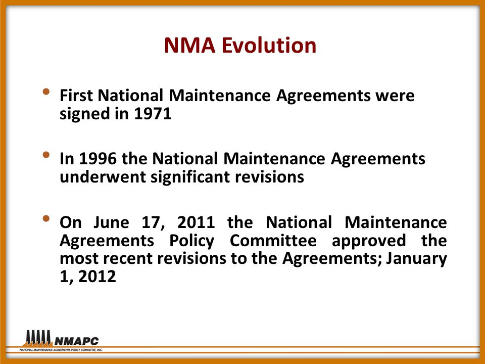 NMA Evolution First National Maintenance Agreements were signed in 1971 In 1996 the National Maintenance Agreements underwent significant revisions On June 17, 2011 the National Maintenance Agreements Policy Committee approved the most recent revisions to the Agreements; January 1, 2012