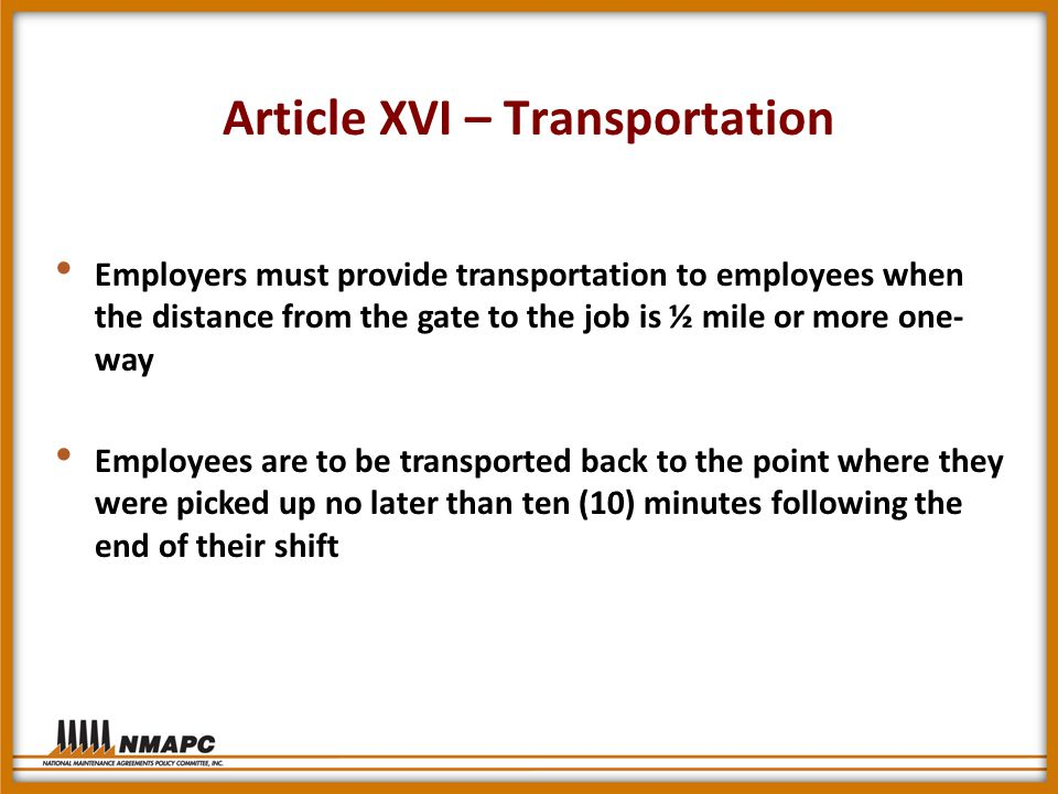 Article XVI – Transportation Employers must provide transportation to employees when the distance from the gate to the job is ½ mile or more one- way Employees are to be transported back to the point where they were picked up no later than ten (10) minutes following the end of their shift