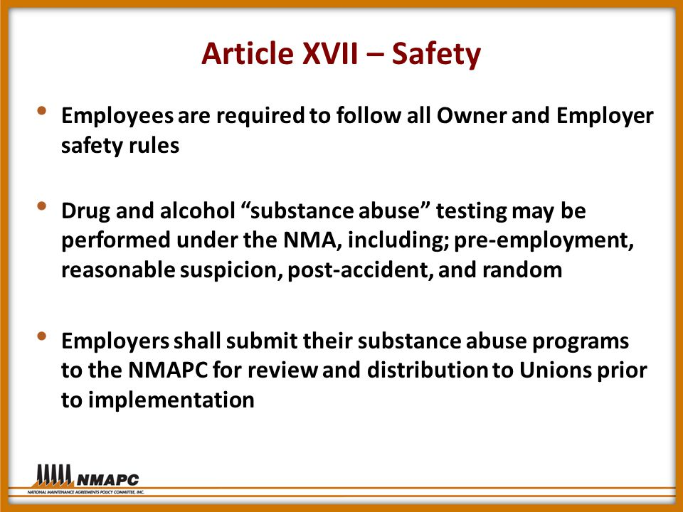 Article XVII – Safety Employees are required to follow all Owner and Employer safety rules Drug and alcohol substance abuse testing may be performed under the NMA, including; pre-employment, reasonable suspicion, post-accident, and random Employers shall submit their substance abuse programs to the NMAPC for review and distribution to Unions prior to implementation