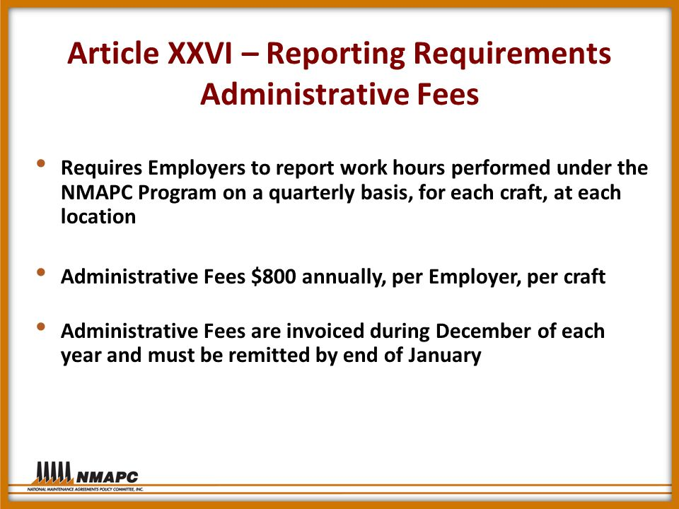Article XXVI – Reporting Requirements Administrative Fees Requires Employers to report work hours performed under the NMAPC Program on a quarterly basis, for each craft, at each location Administrative Fees $800 annually, per Employer, per craft Administrative Fees are invoiced during December of each year and must be remitted by end of January