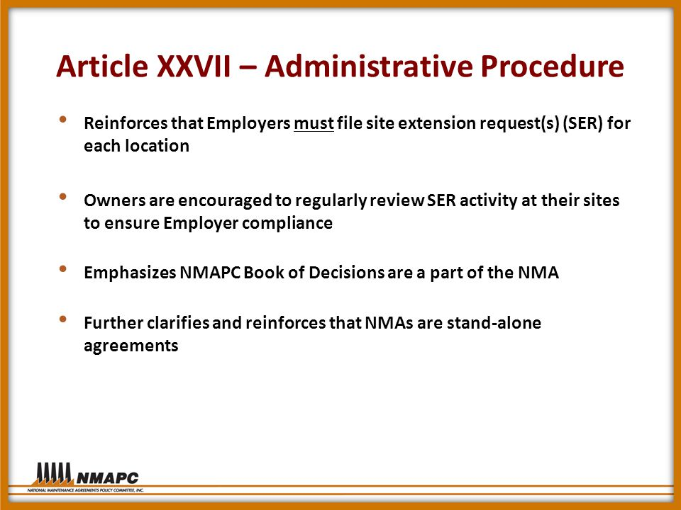 Article XXVII – Administrative Procedure Reinforces that Employers must file site extension request(s) (SER) for each location Owners are encouraged to regularly review SER activity at their sites to ensure Employer compliance Emphasizes NMAPC Book of Decisions are a part of the NMA Further clarifies and reinforces that NMAs are stand-alone agreements