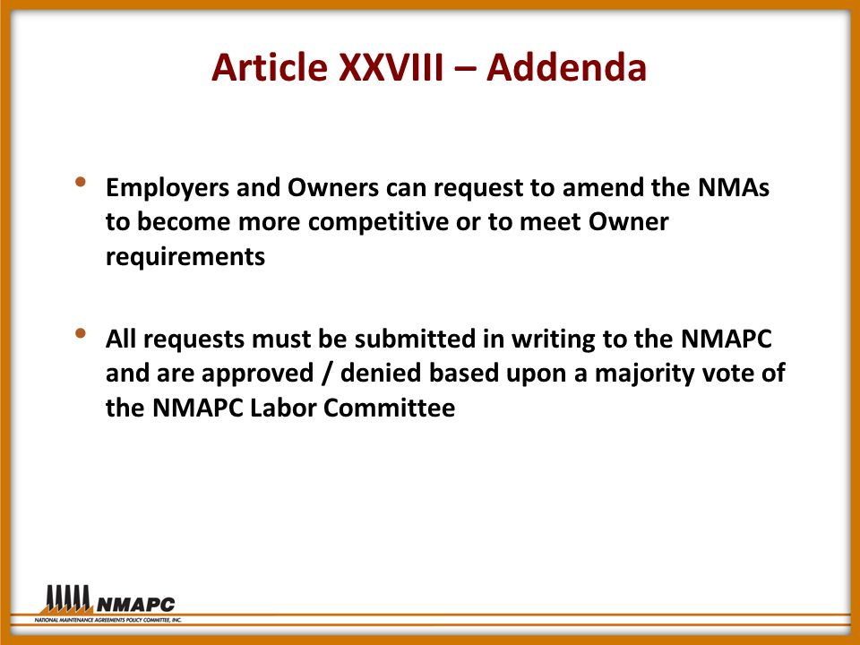 Article XXVIII – Addenda Employers and Owners can request to amend the NMAs to become more competitive or to meet Owner requirements All requests must be submitted in writing to the NMAPC and are approved / denied based upon a majority vote of the NMAPC Labor Committee