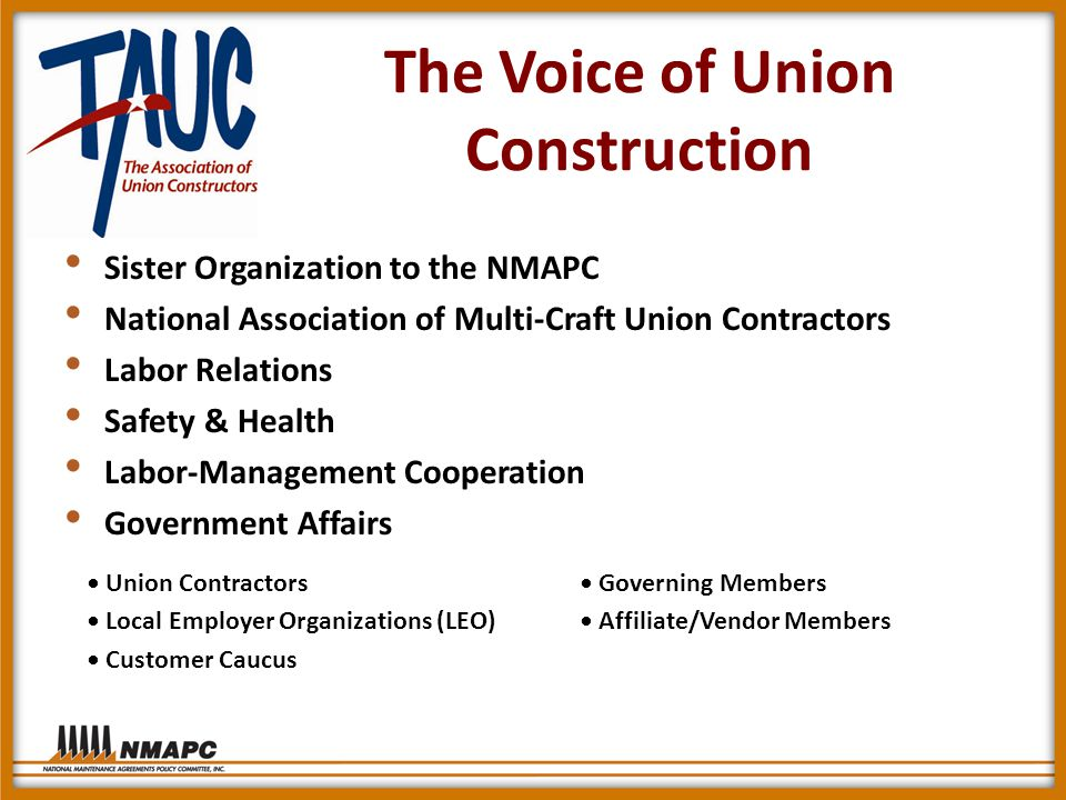 The Voice of Union Construction Sister Organization to the NMAPC National Association of Multi-Craft Union Contractors Labor Relations Safety & Health Labor-Management Cooperation Government Affairs Union Contractors Governing Members Local Employer Organizations (LEO) Affiliate/Vendor Members Customer Caucus